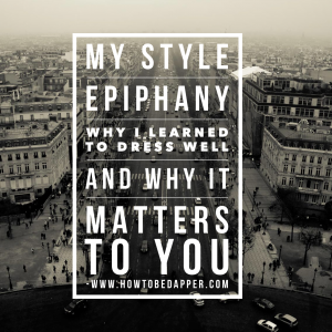 My Style Epiphany – Why I Learned To Dress Well And Why It Matters To You